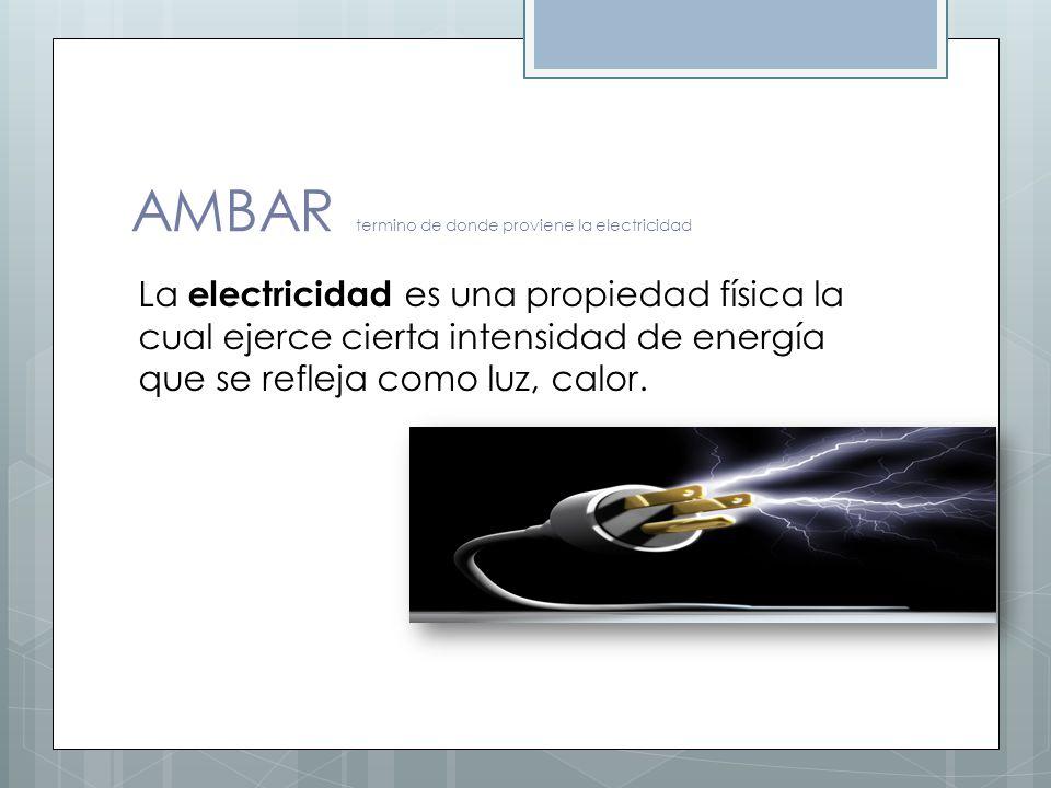 AMBAR termino de donde proviene la electricidad La electricidad es una propiedad física la cual ejerce cierta intensidad de energía que se refleja com