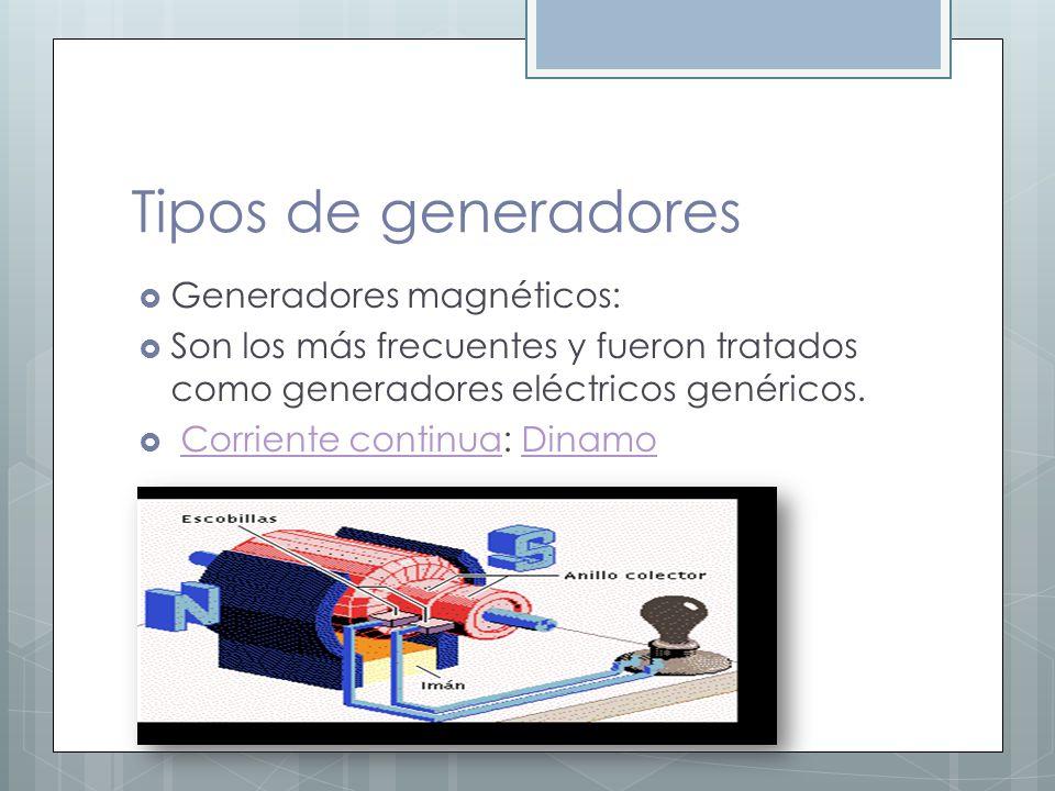 Tipos de generadores Generadores magnéticos: Son los más frecuentes y fueron tratados como generadores eléctricos genéricos. Corriente continua: Dinam