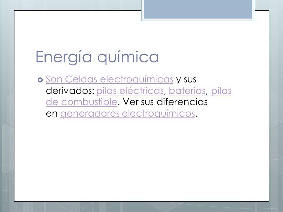 Energía química Son Celdas electroquímicas y sus derivados: pilas eléctricas, baterías, pilas de combustible. Ver sus diferencias en generadores elect