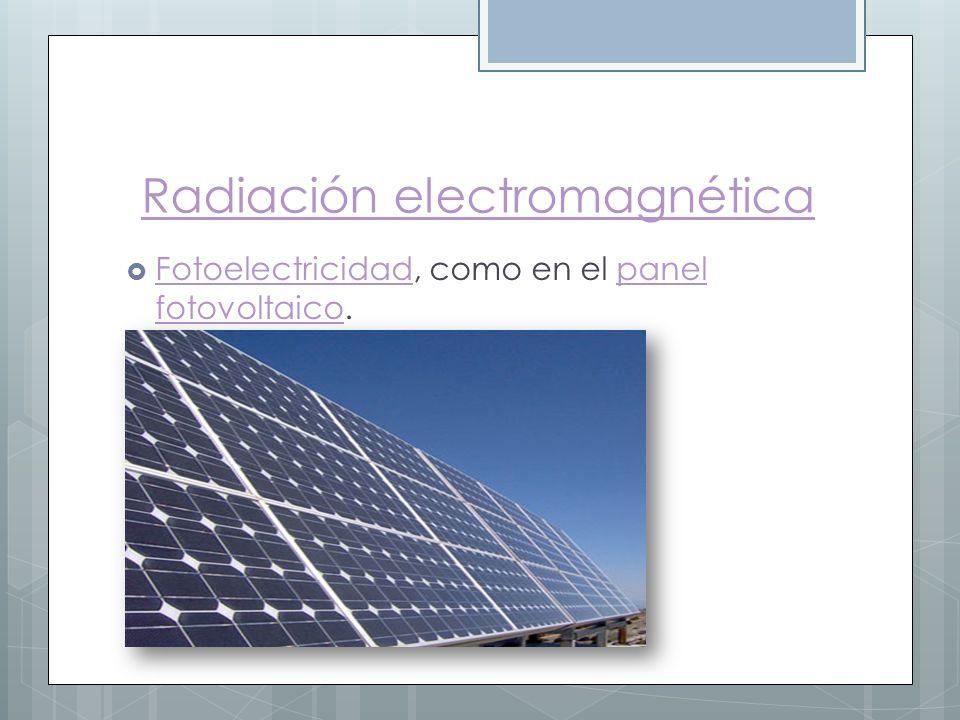 Radiación electromagnética Fotoelectricidad, como en el panel fotovoltaico. Fotoelectricidadpanel fotovoltaico