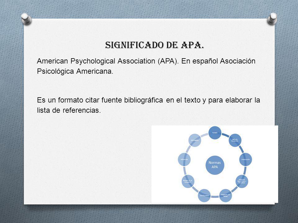 Significado de APA. American Psychological Association (APA). En español Asociación Psicológica Americana. Es un formato citar fuente bibliográfica en