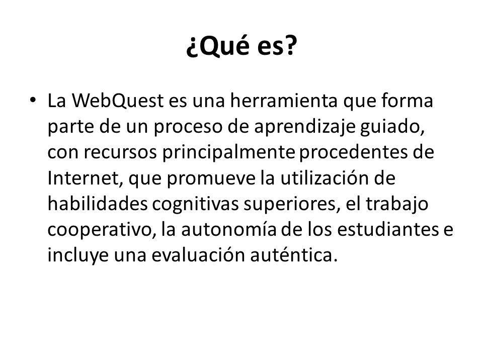 ¿Qué es? La WebQuest es una herramienta que forma parte de un proceso de aprendizaje guiado, con recursos principalmente procedentes de Internet, que