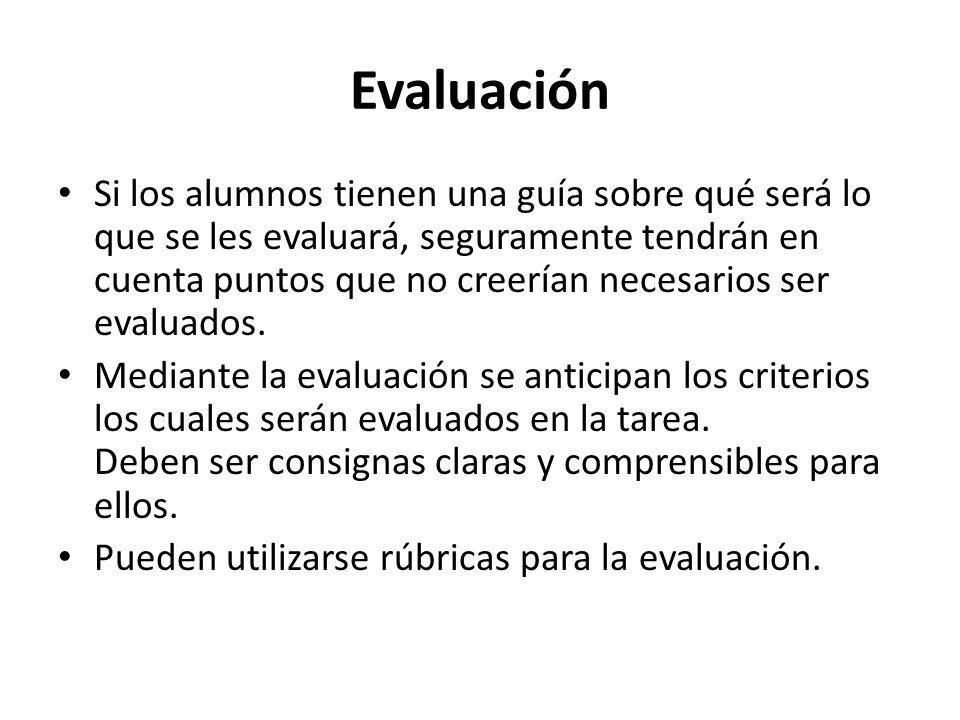 Evaluación Si los alumnos tienen una guía sobre qué será lo que se les evaluará, seguramente tendrán en cuenta puntos que no creerían necesarios ser e