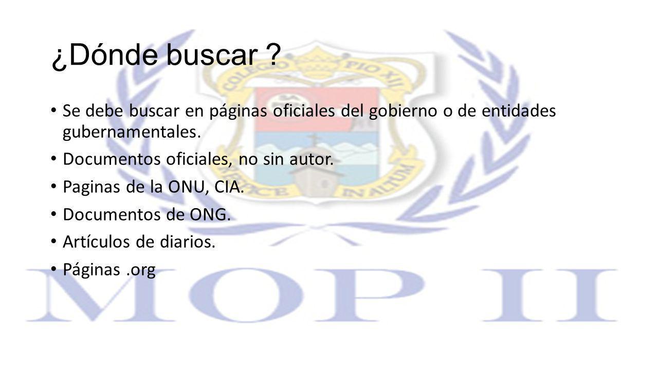 ¿Dónde buscar ? Se debe buscar en páginas oficiales del gobierno o de entidades gubernamentales. Documentos oficiales, no sin autor. Paginas de la ONU