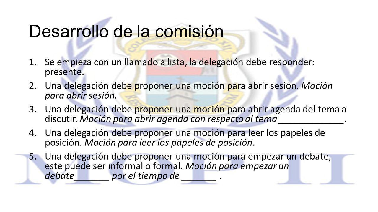 Desarrollo de la comisión 1.Se empieza con un llamado a lista, la delegación debe responder: presente. 2.Una delegación debe proponer una moción para
