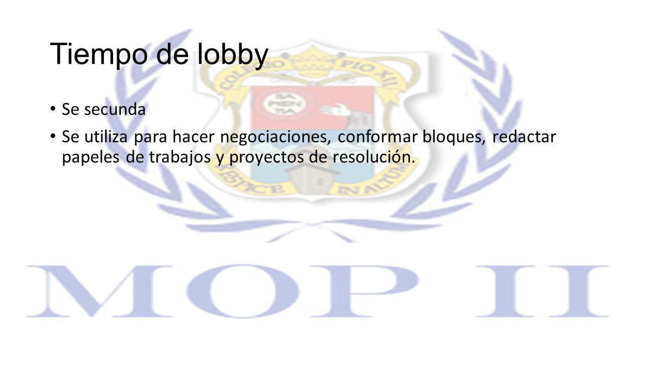 Tiempo de lobby Se secunda Se utiliza para hacer negociaciones, conformar bloques, redactar papeles de trabajos y proyectos de resolución.