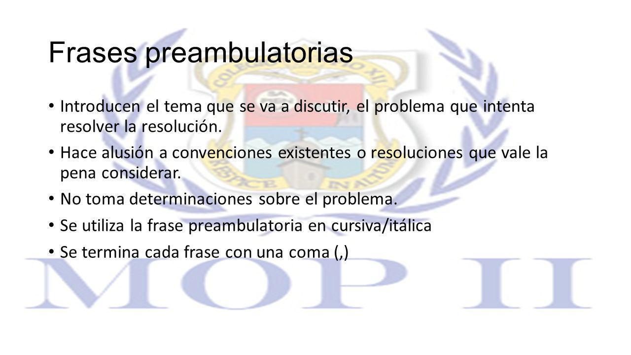 Frases preambulatorias Introducen el tema que se va a discutir, el problema que intenta resolver la resolución. Hace alusión a convenciones existentes