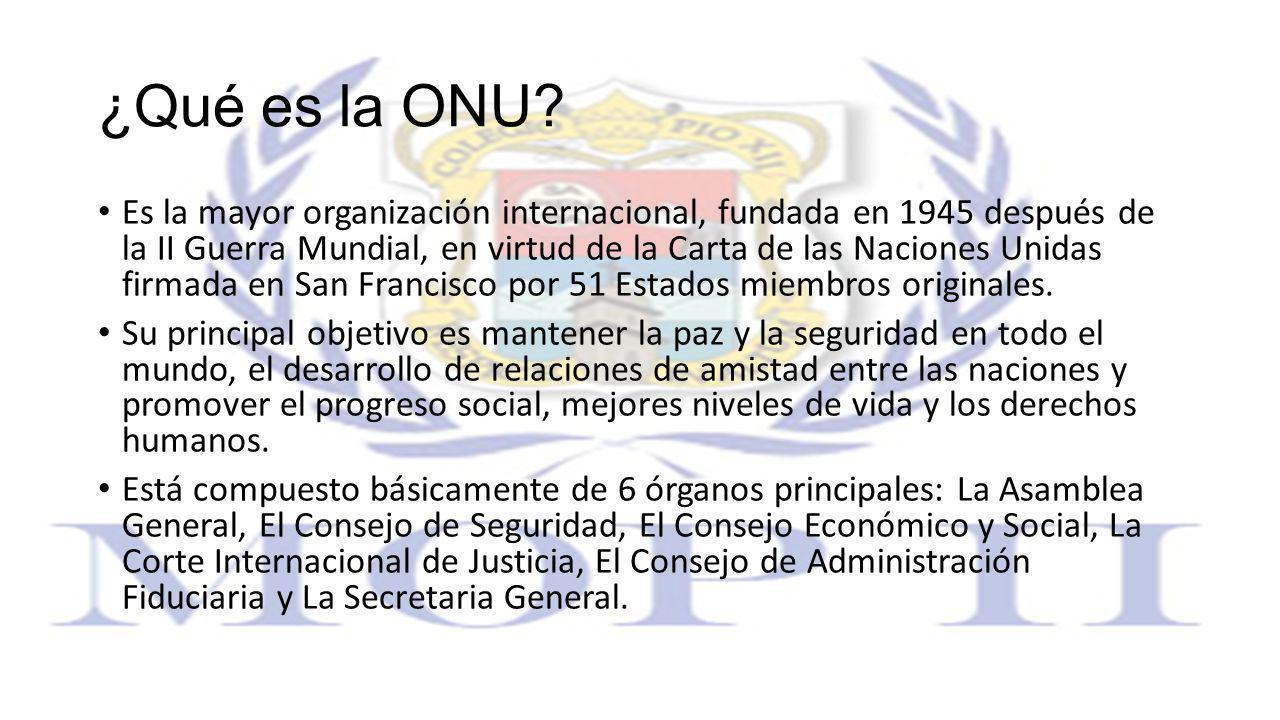 ¿Qué es la ONU? Es la mayor organización internacional, fundada en 1945 después de la II Guerra Mundial, en virtud de la Carta de las Naciones Unidas