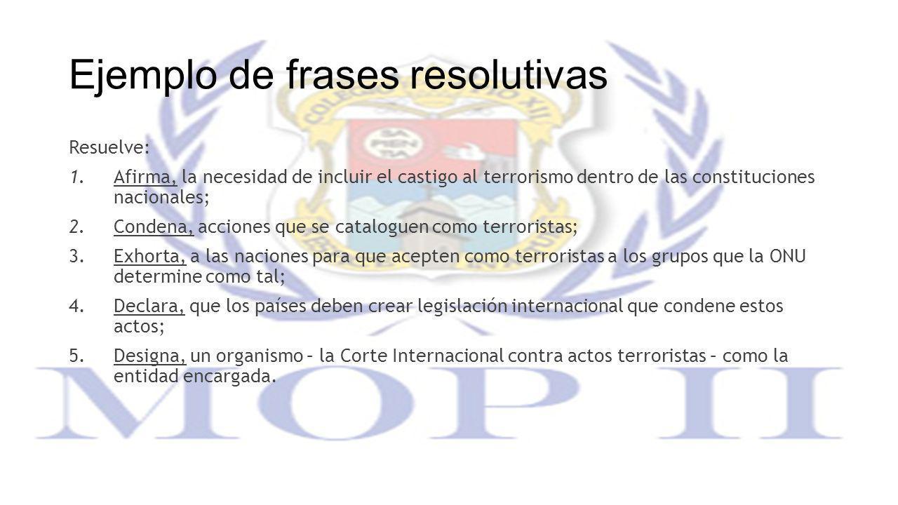 Ejemplo de frases resolutivas Resuelve: 1. Afirma, la necesidad de incluir el castigo al terrorismo dentro de las constituciones nacionales; 2. Conden