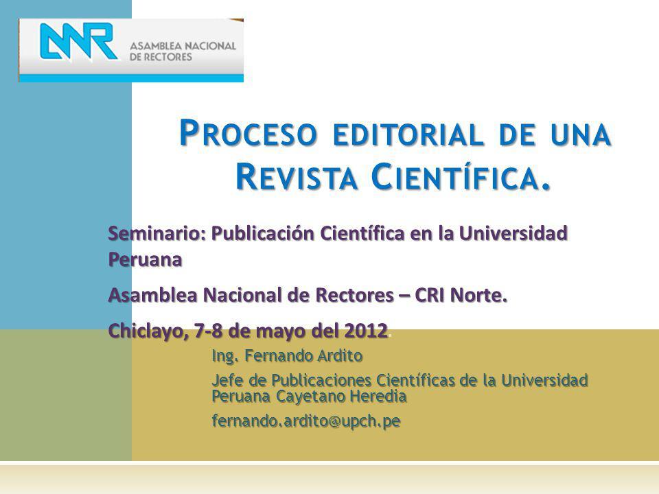 Ing. Fernando Ardito Jefe de Publicaciones Científicas de la Universidad Peruana Cayetano Heredia fernando.ardito@upch.pe P ROCESO EDITORIAL DE UNA R