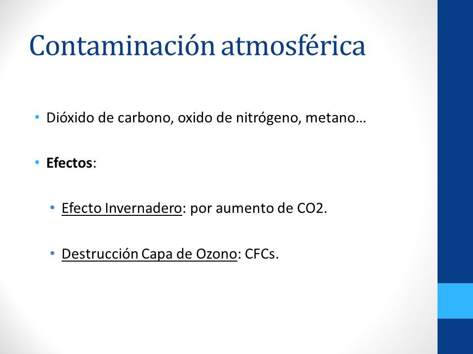 Contaminación atmosférica Dióxido de carbono, oxido de nitrógeno, metano… Efectos: Efecto Invernadero: por aumento de CO2. Destrucción Capa de Ozono: