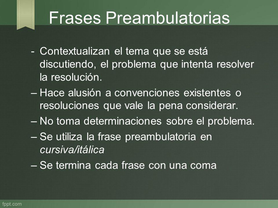 Frases Preambulatorias -Contextualizan el tema que se está discutiendo, el problema que intenta resolver la resolución. –Hace alusión a convenciones e