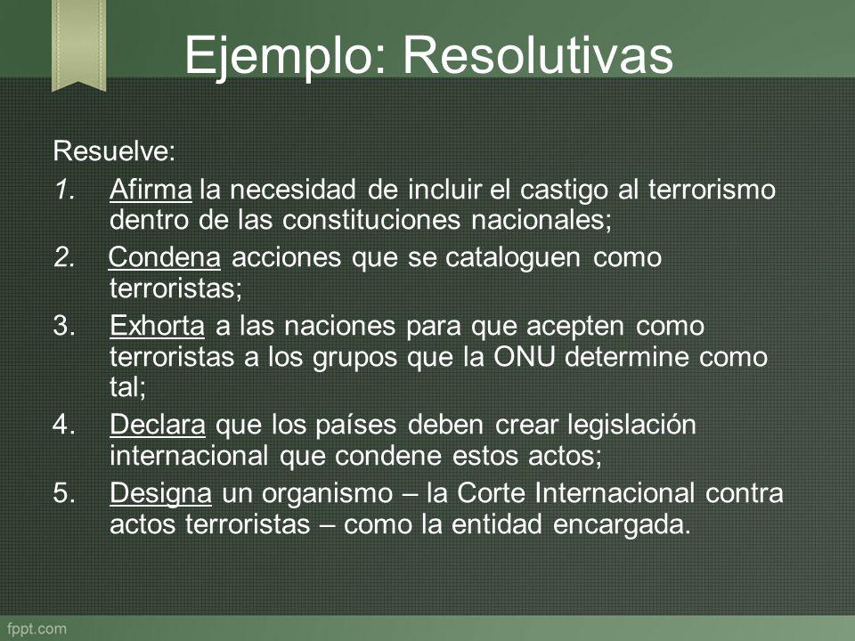 Ejemplo: Resolutivas Resuelve: 1. Afirma la necesidad de incluir el castigo al terrorismo dentro de las constituciones nacionales; 2. Condena acciones