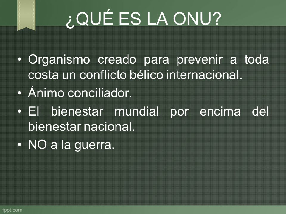 ¿QUÉ ES LA ONU? Organismo creado para prevenir a toda costa un conflicto bélico internacional. Ánimo conciliador. El bienestar mundial por encima del