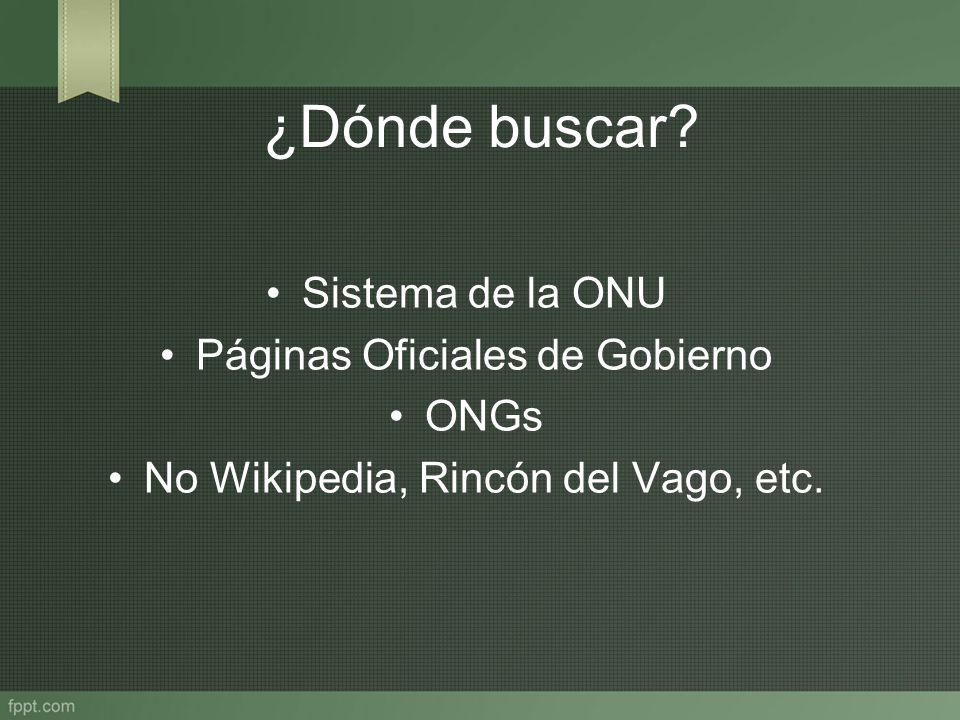 ¿Dónde buscar? Sistema de la ONU Páginas Oficiales de Gobierno ONGs No Wikipedia, Rincón del Vago, etc.