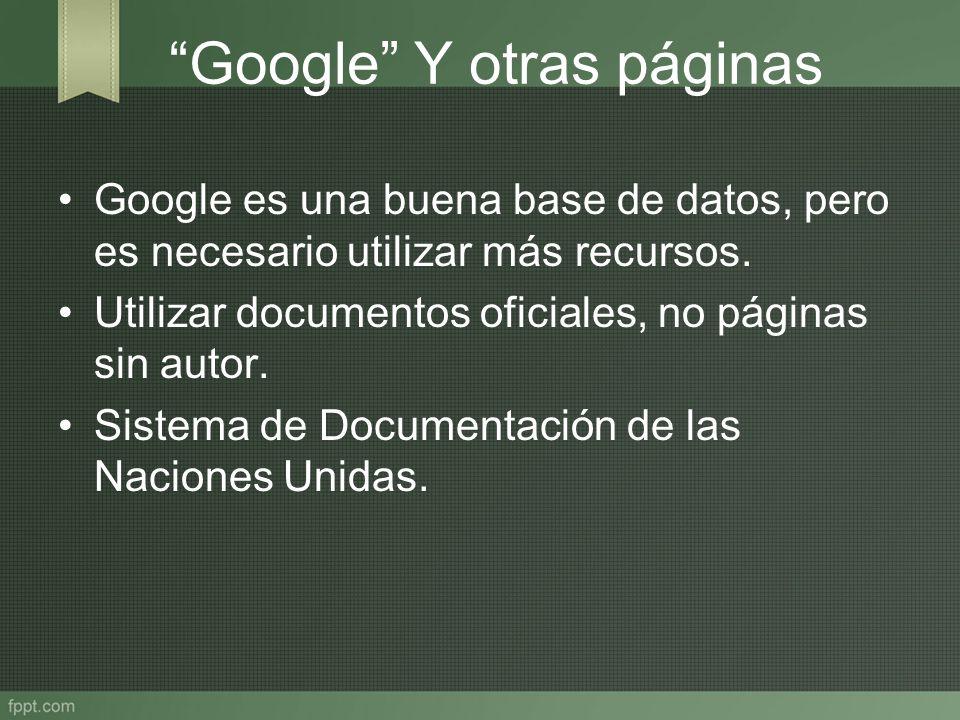 Google Y otras páginas Google es una buena base de datos, pero es necesario utilizar más recursos. Utilizar documentos oficiales, no páginas sin autor