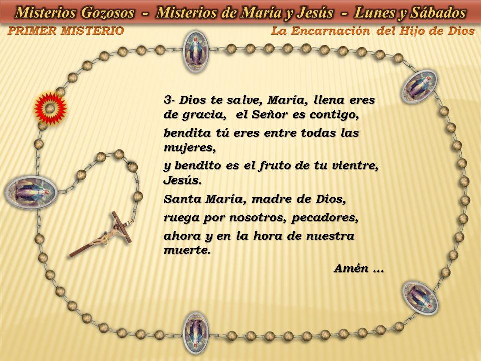 3- Dios te salve, María, llena eres de gracia, el Señor es contigo, bendita tú eres entre todas las mujeres, y bendito es el fruto de tu vientre, Jesú