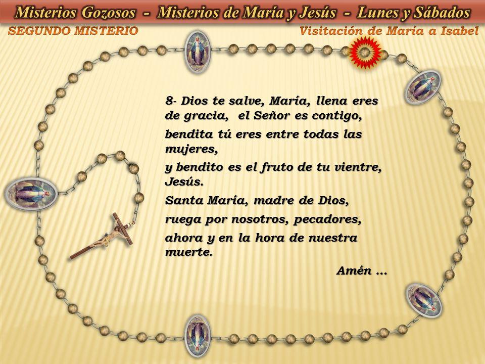 8- Dios te salve, María, llena eres de gracia, el Señor es contigo, bendita tú eres entre todas las mujeres, y bendito es el fruto de tu vientre, Jesú