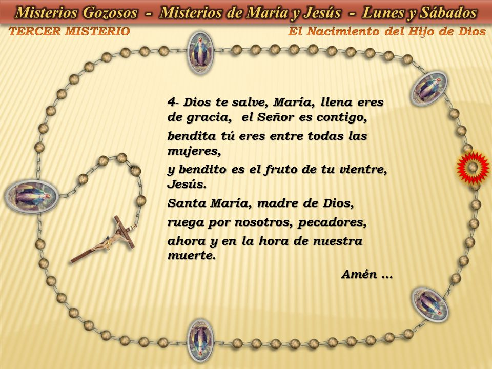 4- Dios te salve, María, llena eres de gracia, el Señor es contigo, bendita tú eres entre todas las mujeres, y bendito es el fruto de tu vientre, Jesú