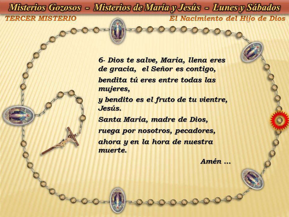 6- Dios te salve, María, llena eres de gracia, el Señor es contigo, bendita tú eres entre todas las mujeres, y bendito es el fruto de tu vientre, Jesú