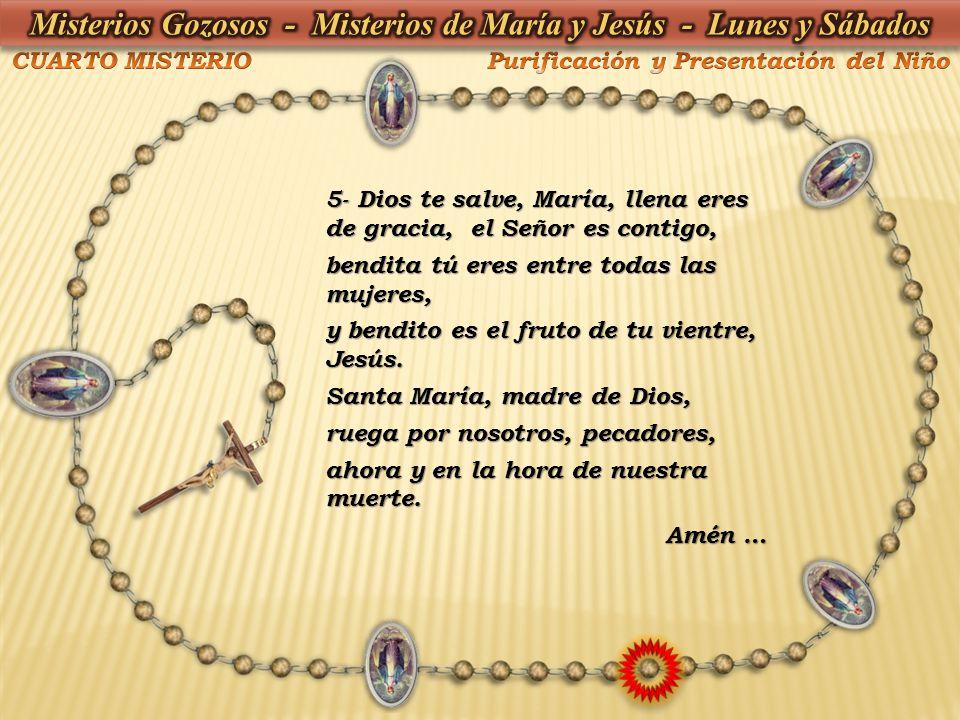 5- Dios te salve, María, llena eres de gracia, el Señor es contigo, bendita tú eres entre todas las mujeres, y bendito es el fruto de tu vientre, Jesú
