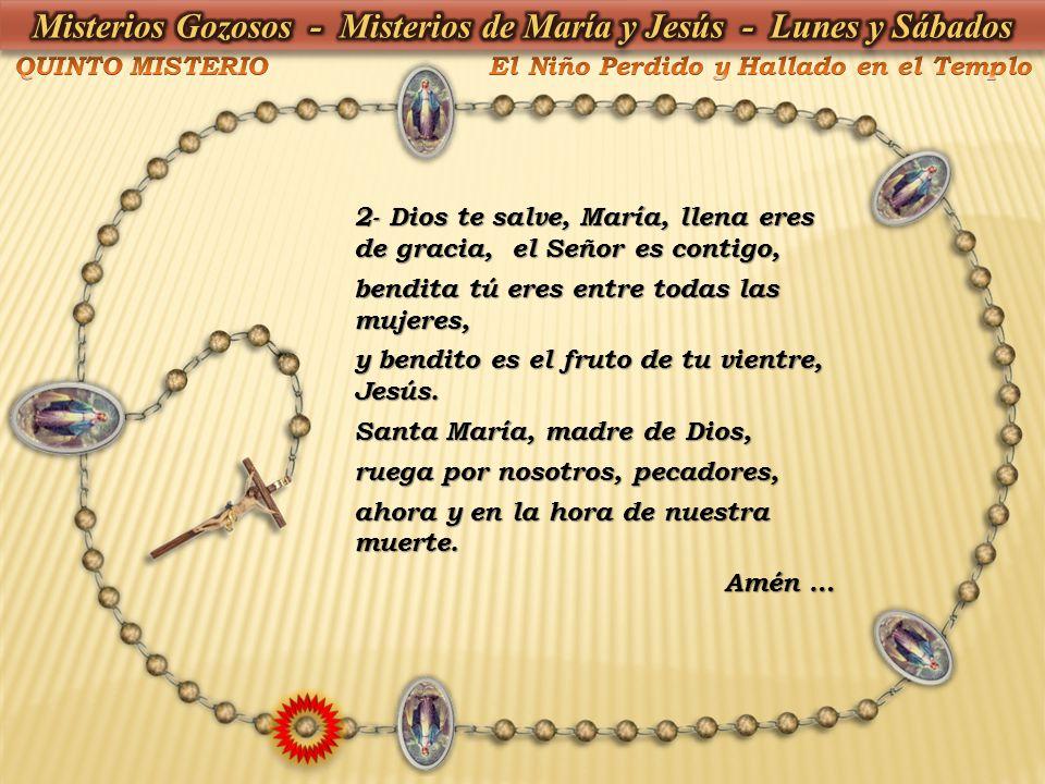 2- Dios te salve, María, llena eres de gracia, el Señor es contigo, bendita tú eres entre todas las mujeres, y bendito es el fruto de tu vientre, Jesú