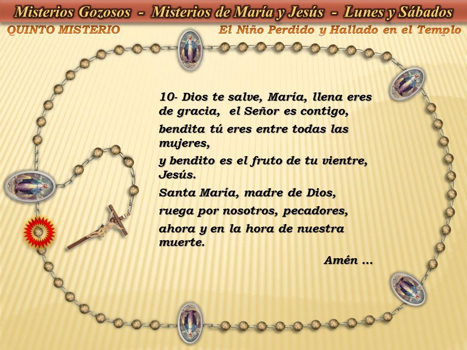 10- Dios te salve, María, llena eres de gracia, el Señor es contigo, bendita tú eres entre todas las mujeres, y bendito es el fruto de tu vientre, Jes