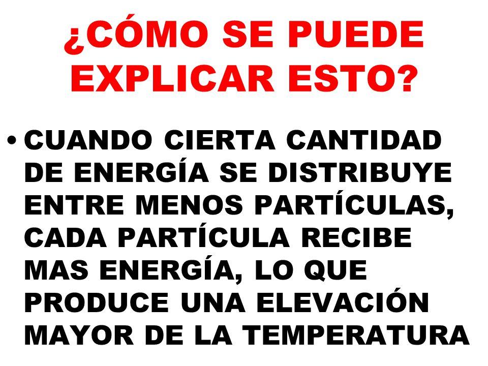 ¿CÓMO SE PUEDE EXPLICAR ESTO? CUANDO CIERTA CANTIDAD DE ENERGÍA SE DISTRIBUYE ENTRE MENOS PARTÍCULAS, CADA PARTÍCULA RECIBE MAS ENERGÍA, LO QUE PRODUC