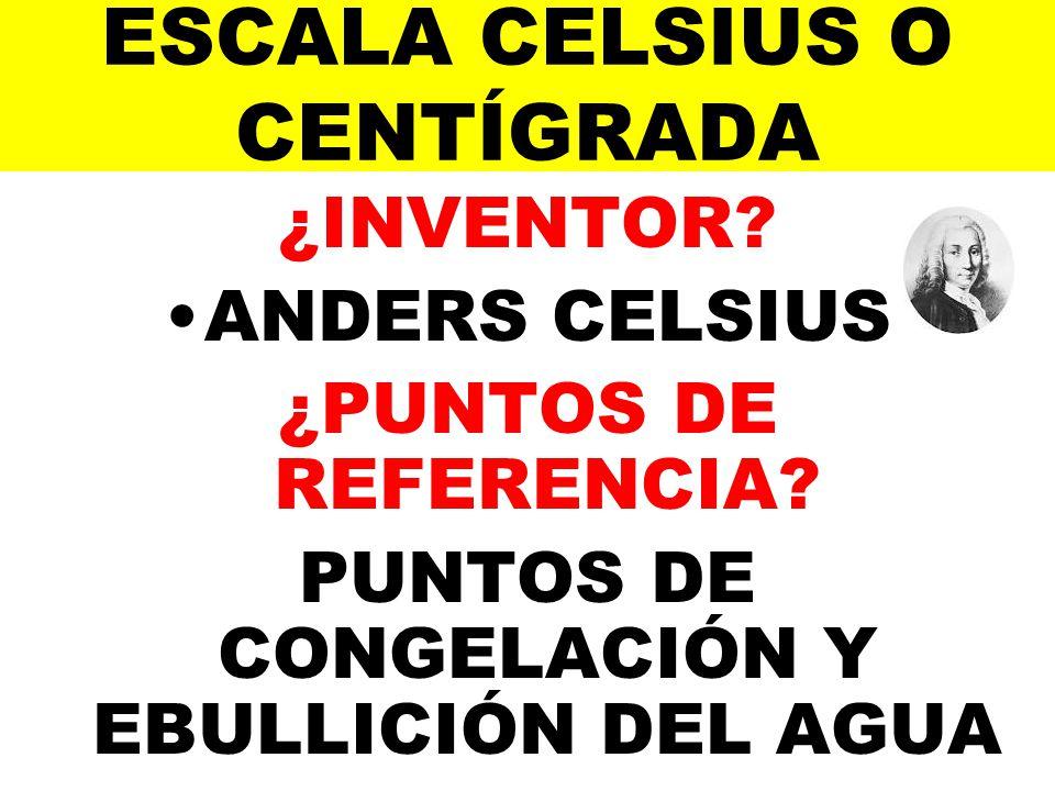ESCALA CELSIUS O CENTÍGRADA ¿INVENTOR? ANDERS CELSIUS ¿PUNTOS DE REFERENCIA? PUNTOS DE CONGELACIÓN Y EBULLICIÓN DEL AGUA