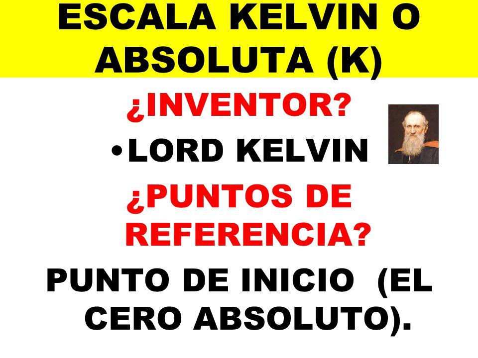 ESCALA KELVIN O ABSOLUTA (K) ¿INVENTOR? LORD KELVIN ¿PUNTOS DE REFERENCIA? PUNTO DE INICIO (EL CERO ABSOLUTO).