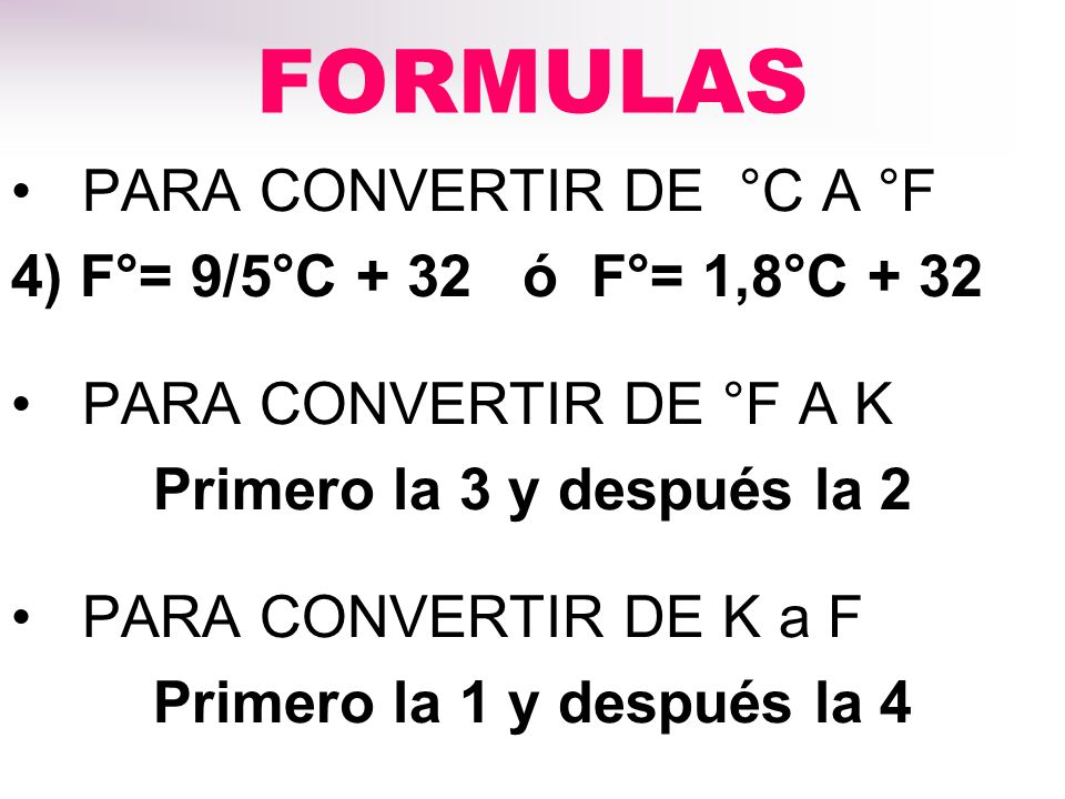 FORMULAS PARA CONVERTIR DE °C A °F 4) F°= 9/5°C + 32 ó F°= 1,8°C + 32 PARA CONVERTIR DE °F A K Primero la 3 y después la 2 PARA CONVERTIR DE K a F Primero la 1 y después la 4