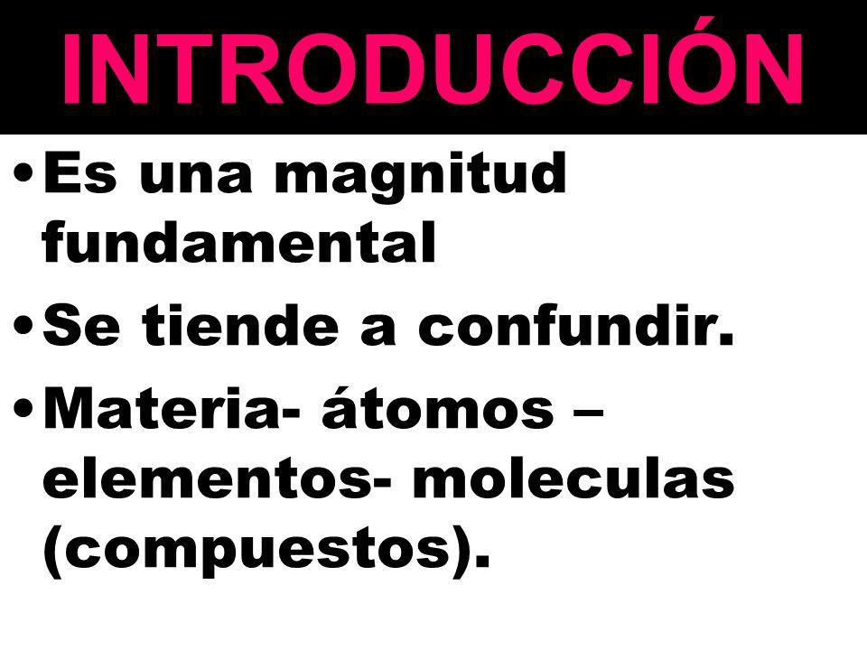 INTRODUCCIÓN Es una magnitud fundamental Se tiende a confundir. Materia- átomos – elementos- moleculas (compuestos).
