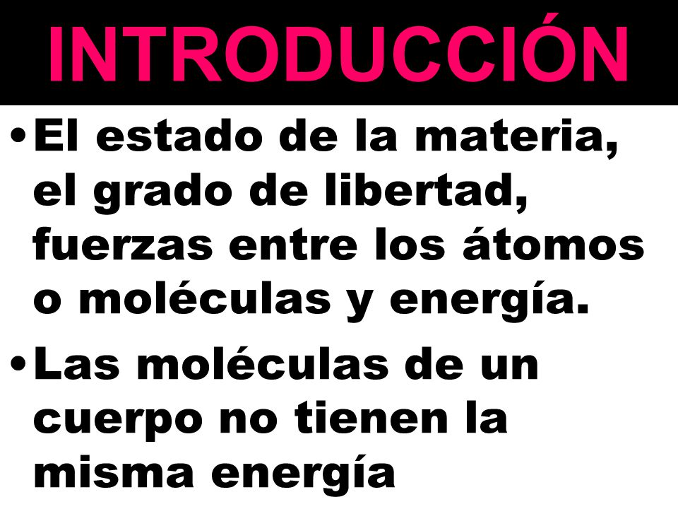 INTRODUCCIÓN El estado de la materia, el grado de libertad, fuerzas entre los átomos o moléculas y energía. Las moléculas de un cuerpo no tienen la mi