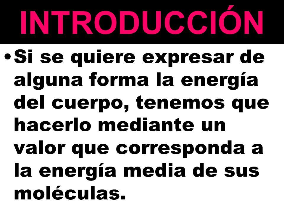 INTRODUCCIÓN Si se quiere expresar de alguna forma la energía del cuerpo, tenemos que hacerlo mediante un valor que corresponda a la energía media de sus moléculas.