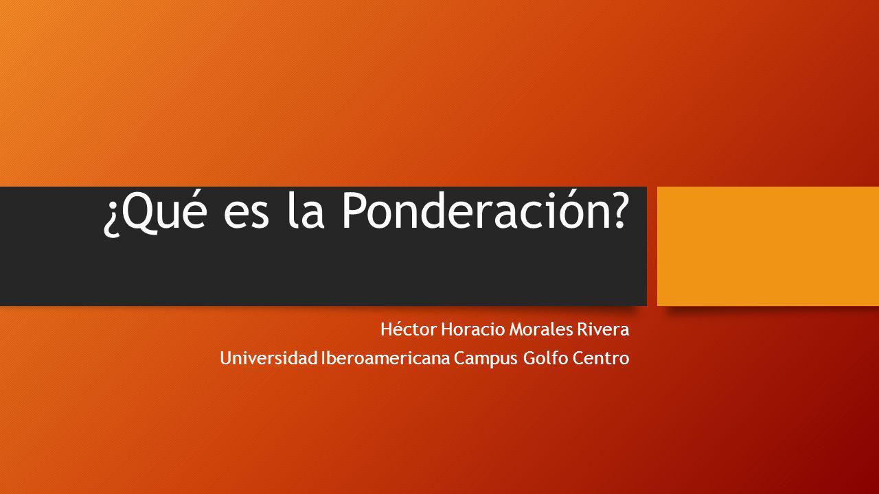 ¿Qué es la Ponderación? Héctor Horacio Morales Rivera Universidad Iberoamericana Campus Golfo Centro