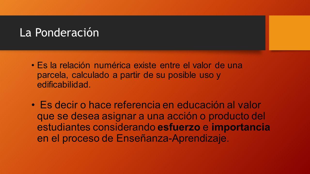 La Ponderación Es la relación numérica existe entre el valor de una parcela, calculado a partir de su posible uso y edificabilidad. Es decir o hace re