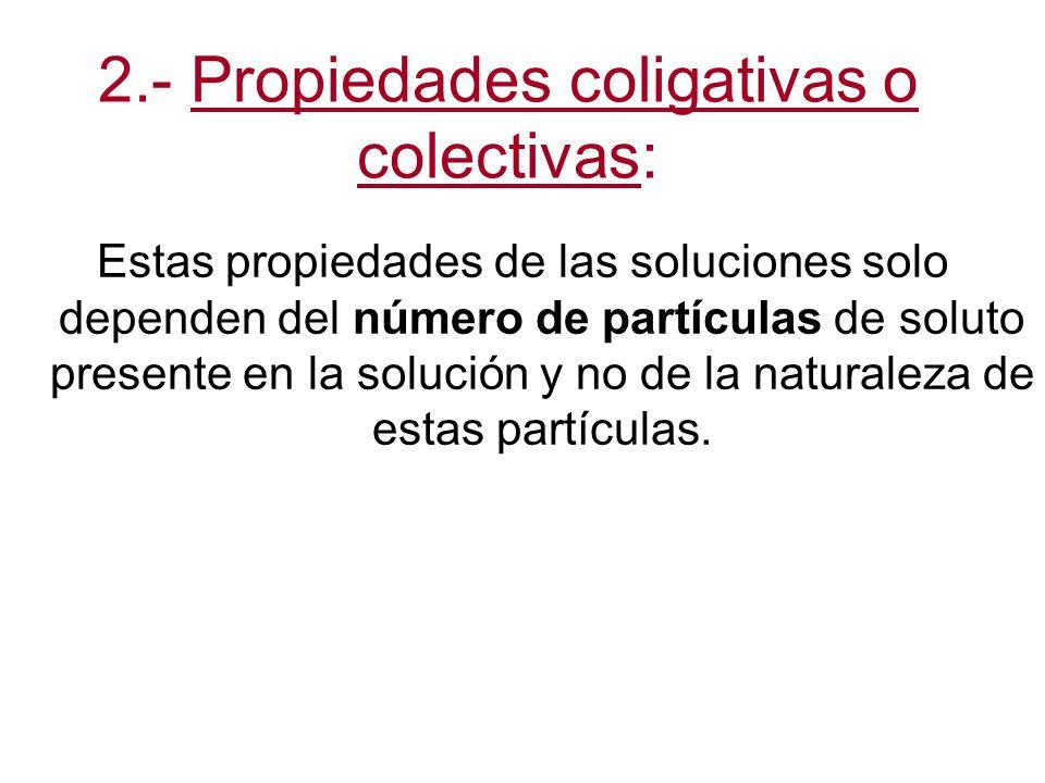 2.- Propiedades coligativas o colectivas: Estas propiedades de las soluciones solo dependen del número de partículas de soluto presente en la solución y no de la naturaleza de estas partículas.