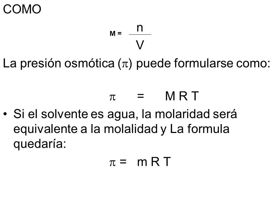 COMO n V La presión osmótica ( ) puede formularse como: =M R T Si el solvente es agua, la molaridad será equivalente a la molalidad y La formula quedaría: =m R T M =