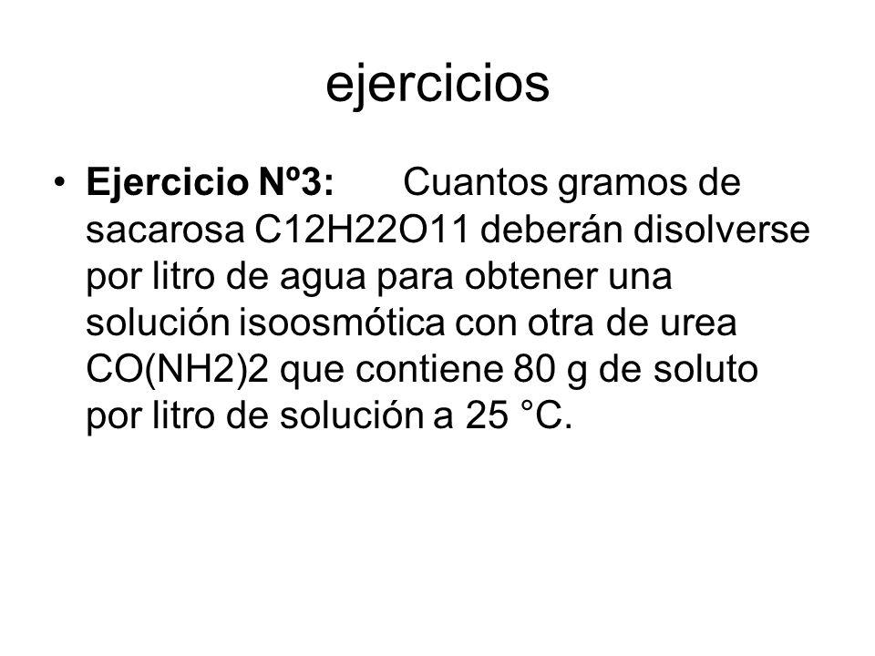 ejercicios Ejercicio Nº3:Cuantos gramos de sacarosa C12H22O11 deberán disolverse por litro de agua para obtener una solución isoosmótica con otra de urea CO(NH2)2 que contiene 80 g de soluto por litro de solución a 25 °C.