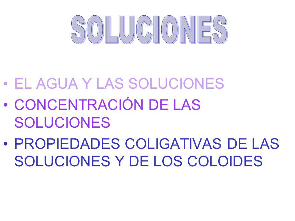 EL AGUA Y LAS SOLUCIONES CONCENTRACIÓN DE LAS SOLUCIONES PROPIEDADES COLIGATIVAS DE LAS SOLUCIONES Y DE LOS COLOIDES