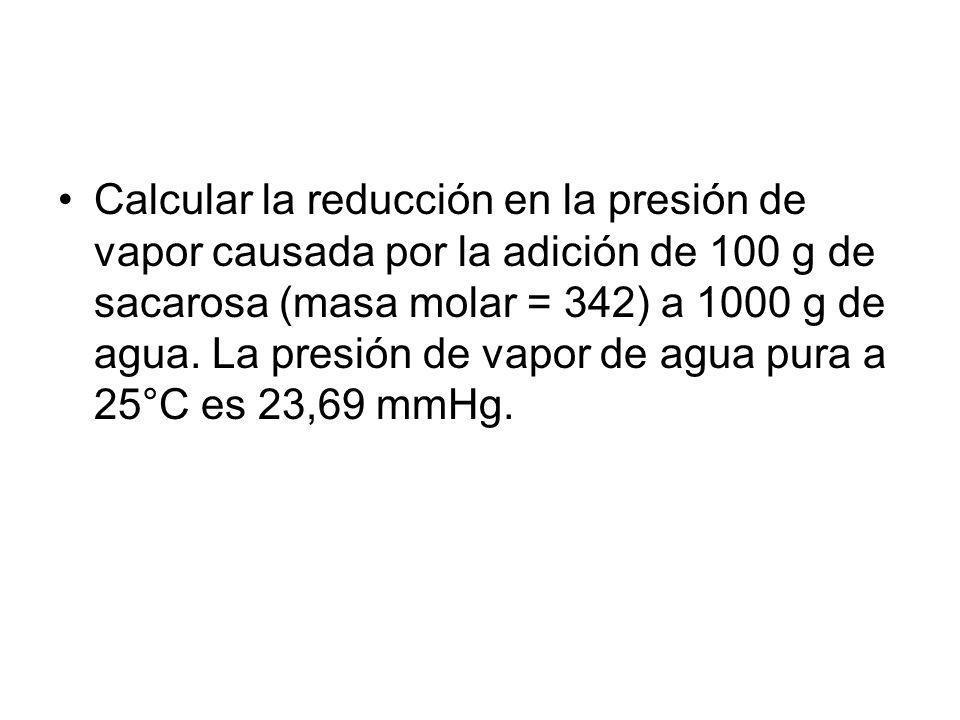 Calcular la reducción en la presión de vapor causada por la adición de 100 g de sacarosa (masa molar = 342) a 1000 g de agua.