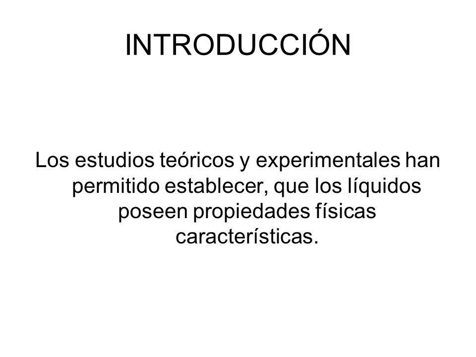 INTRODUCCIÓN Los estudios teóricos y experimentales han permitido establecer, que los líquidos poseen propiedades físicas características.