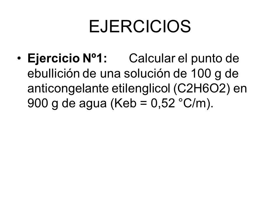EJERCICIOS Ejercicio Nº1:Calcular el punto de ebullición de una solución de 100 g de anticongelante etilenglicol (C2H6O2) en 900 g de agua (Keb = 0,52 °C/m).