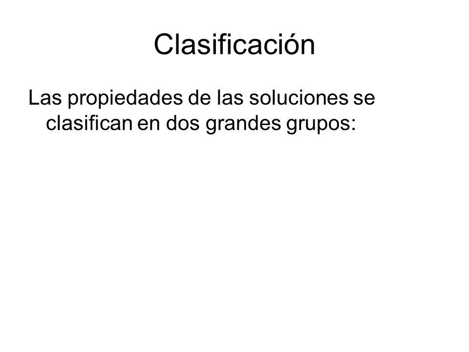 Clasificación Las propiedades de las soluciones se clasifican en dos grandes grupos: