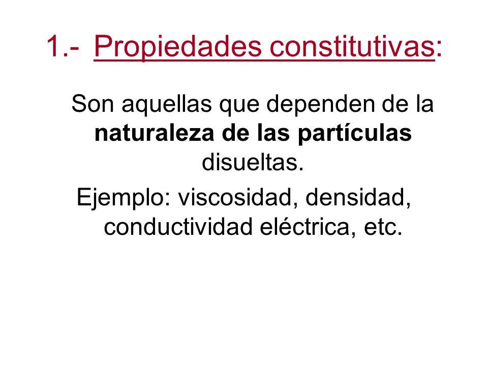 1.-Propiedades constitutivas: Son aquellas que dependen de la naturaleza de las partículas disueltas.
