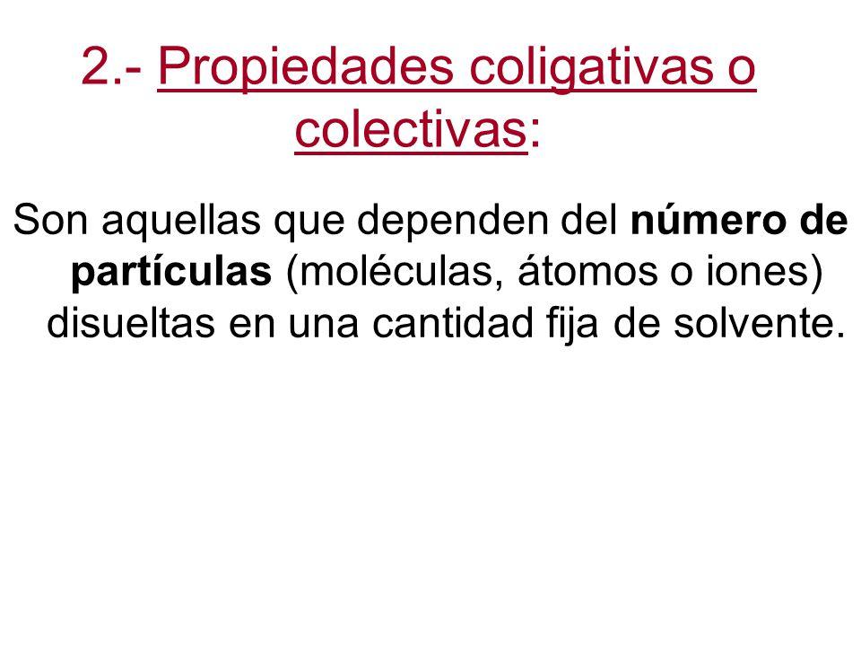 2.- Propiedades coligativas o colectivas: Son aquellas que dependen del número de partículas (moléculas, átomos o iones) disueltas en una cantidad fija de solvente.