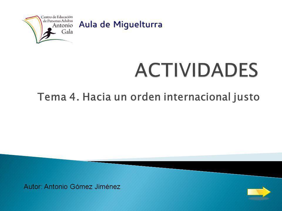 Tema 4. Hacia un orden internacional justo Autor: Antonio Gómez Jiménez