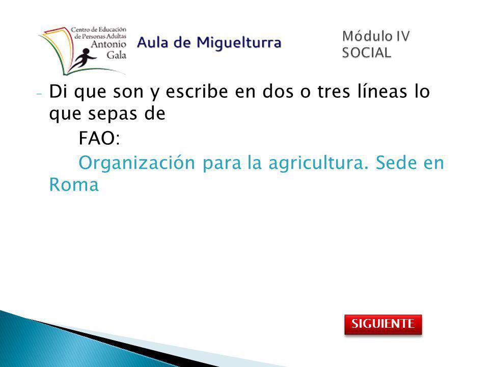 - Di que son y escribe en dos o tres líneas lo que sepas de FAO: Organización para la agricultura. Sede en Roma SIGUIENTE