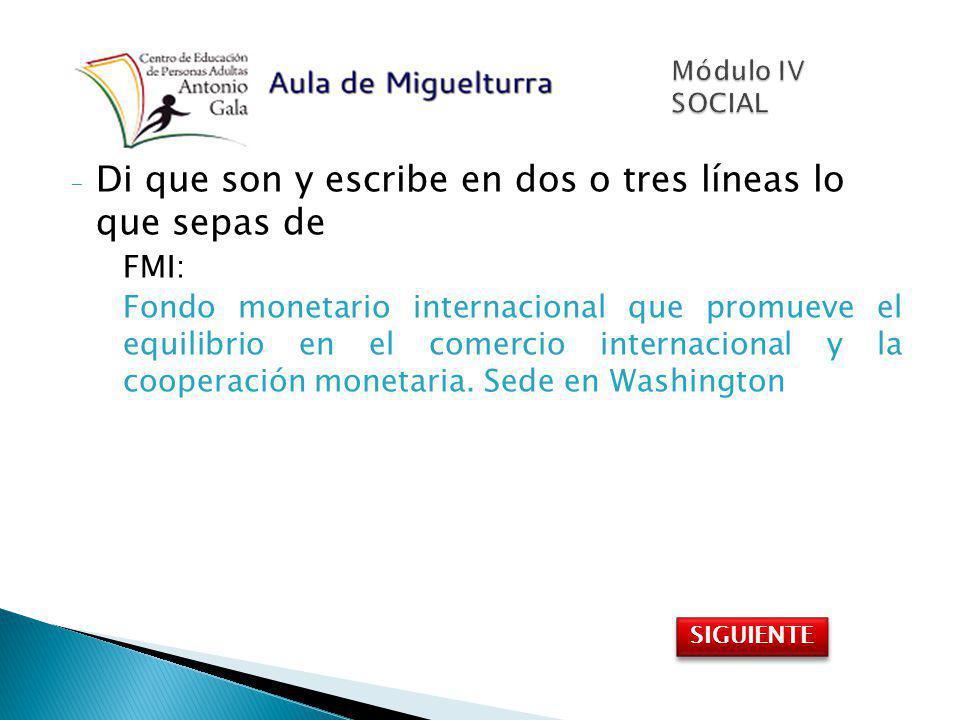 - Di que son y escribe en dos o tres líneas lo que sepas de FMI: Fondo monetario internacional que promueve el equilibrio en el comercio internacional