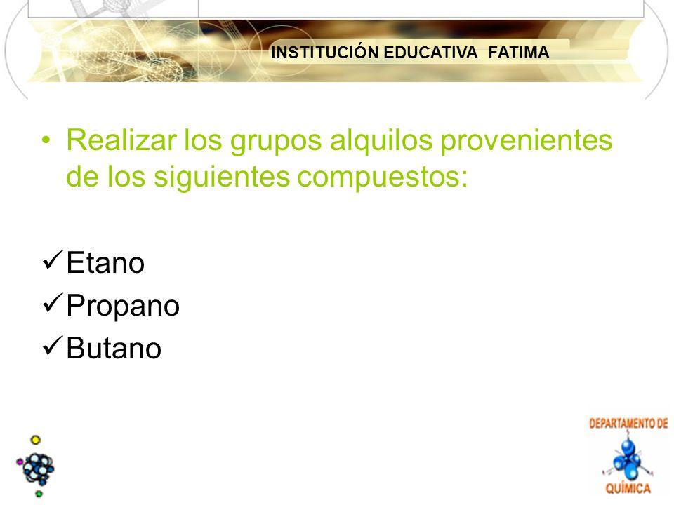 INSTITUCIÓN EDUCATIVA FATIMA Realizar los grupos alquilos provenientes de los siguientes compuestos: Etano Propano Butano